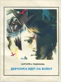 Маргарита Родионова - Девчонка идет на войну