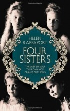 Helen Rappaport - Four Sisters: The Lost Lives of the Romanov Grand Duchesses
