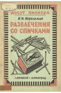 Яков Исидорович Перельман - Развлечения со спичками
