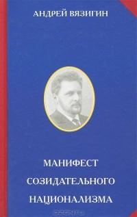 Андрей Вязигин - Манифест созидательного национализма
