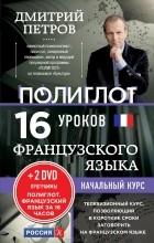 Дмитрий Петров - Полиглот. Французский язык. 16 уроков. Начальный курс (+ 2 DVD)