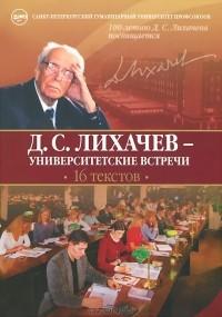 Дмитрий Лихачев - Д. С. Лихачев - университетские встречи