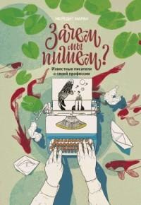 Мередит Маран - Зачем мы пишем? Известные писатели о своей профессии
