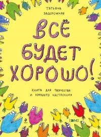 Татьяна Задорожняя - Все будет хорошо! Книга с картинками и простором для творчества