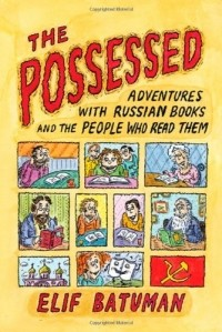 Elif Batuman - The Possessed: Adventures with Russian Books and the People Who Read Them