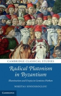 Niketas Siniossoglou — Radical Platonism in Byzantium: Illumination and Utopia in Gemistos Plethon