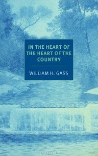 William H. Gass - In the Heart of the Heart of the Country