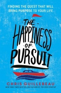 Chris Guillebeau - The Happiness of Pursuit: Finding the Quest That Will Bring Purpose to Your Life