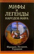 без автора - Мифы и легенды народов мира. Франция, Испания, Германия
