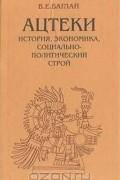 Валентина Баглай - Ацтеки. История, экономика, социально-политический строй