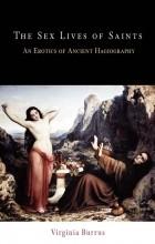 Virginia Burrus - The Sex Lives of Saints: An Erotics of Ancient Hagiography
