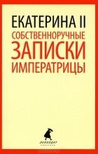 Екатерина II - Собственноручные записки императрицы