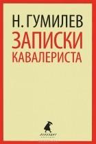 Николай Гумилёв - Записки кавалериста