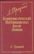 Лев Троцкий - Коммунистический Интернационал после Ленина
