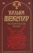 Вильям Шекспир - Исторические драмы (сборник)