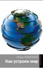 Ноам Хомский - Как устроен мир