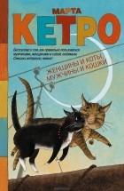 Марта Кетро - Женщины и коты, мужчины и кошки