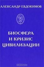 Александр Евдокимов - Биосфера и кризис цивилизации