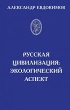 Евдокимов А. Ю. - Русская цивилизация: экологический аспект