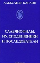 Александр Каплин - Славянофилы, их сподвижники и последователи
