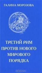 Галина Морозова - Третий Рим против нового мирового порядка