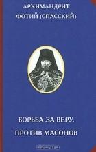 Архимандрит Фотий (Спасский) - Борьба за веру. Против масонов