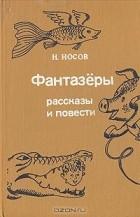 Николай Носов - Фантазёры. Рассказы и повести (сборник)