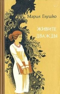 Мария Глушко - Живите дважды