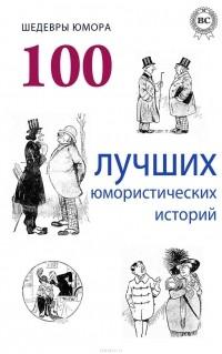 Коллектив авторов - Шедевры юмора. 100 лучших юмористических историй (сборник)