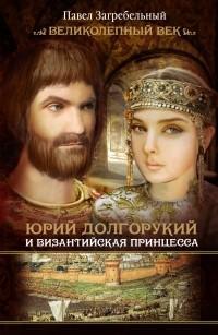 Павло Загребельный - Юрий Долгорукий и византийская принцесса