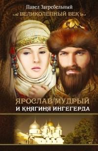 Павло Загребельный - Ярослав Мудрый и Княгиня Ингегерда