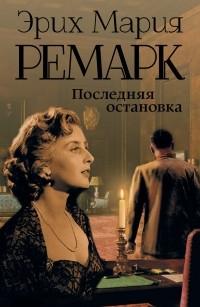 Эрих Мария Ремарк - Последняя остановка. Последний акт (сборник)