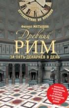 Филипп Матышак - Древний Рим за пять денариев в день