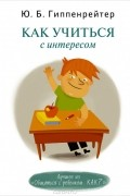 Юлия Гиппенрейтер - Как учиться с интересом