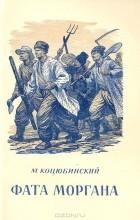 Михаил Коцюбинский - Фата Моргана