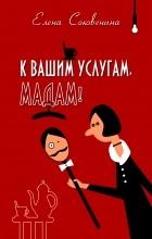 Е. Соковенина - К вашим услугам, мадам!