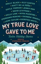 - My True Love Gave to Me: Twelve Holiday Stories