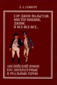Леонид Гамбург - Сэр Джон Фальстаф, мистер Пиквик, Дживс и все-все-все. Английский юмор, его литературные и реальные герои