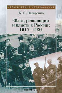 Кирилл Назаренко - Флот, революция и власть в России. 1917-1921
