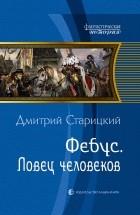 Дмитрий Старицкий - Фебус. Ловец человеков