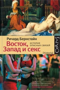 Ричард Бернстайн - Восток, Запад и секс. История опасных связей
