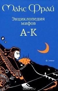 Макс Фрай - Энциклопедия мифов. В 2 томах. Том 1. А-К