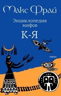 Макс Фрай - Энциклопедия мифов. В 2 томах. Том 2. К-Я