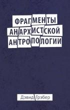 Дэвид Грэбер - Фрагменты анархистской антропологии