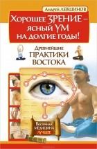 Андрей Левшинов — Хорошее зрение - ясный ум на долгие годы! Древнейшие практики Востока