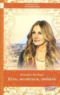 Элизабет Гилберт - Есть, молиться, любить