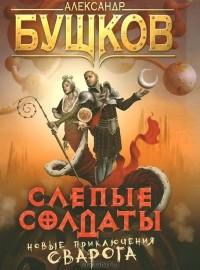 Александр Бушков - Слепые солдаты (сборник)