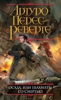 Артуро Перес-Реверте - Осада, или Шахматы со смертью
