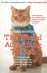 Джеймс Боуэн - The World According to Bob: The Further Adventures of One Man and His Street-wise Cat