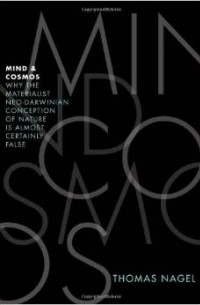 Thomas Nagel - Mind and Cosmos: Why the Materialist Neo-Darwinian Conception of Nature Is Almost Certainly False